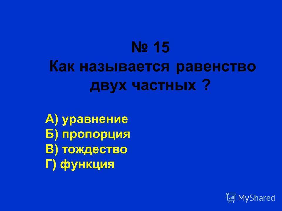 15 Как называется равенство двух частных ? А) уравнение Б) пропорция В) тождество Г) функция