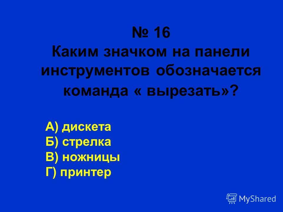 16 Каким значком на панели инструментов обозначается команда « вырезать»? А) дискета Б) стрелка В) ножницы Г) принтер