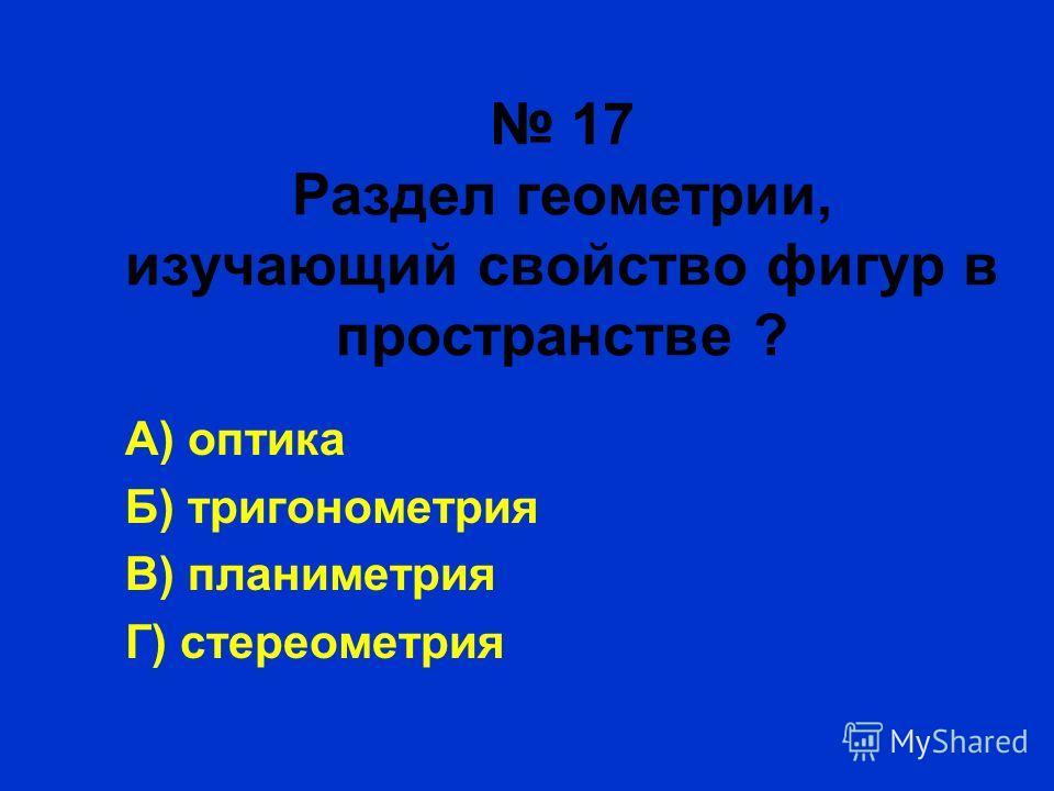 17 Раздел геометрии, изучающий свойство фигур в пространстве ? А) оптика Б) тригонометрия В) планиметрия Г) стереометрия