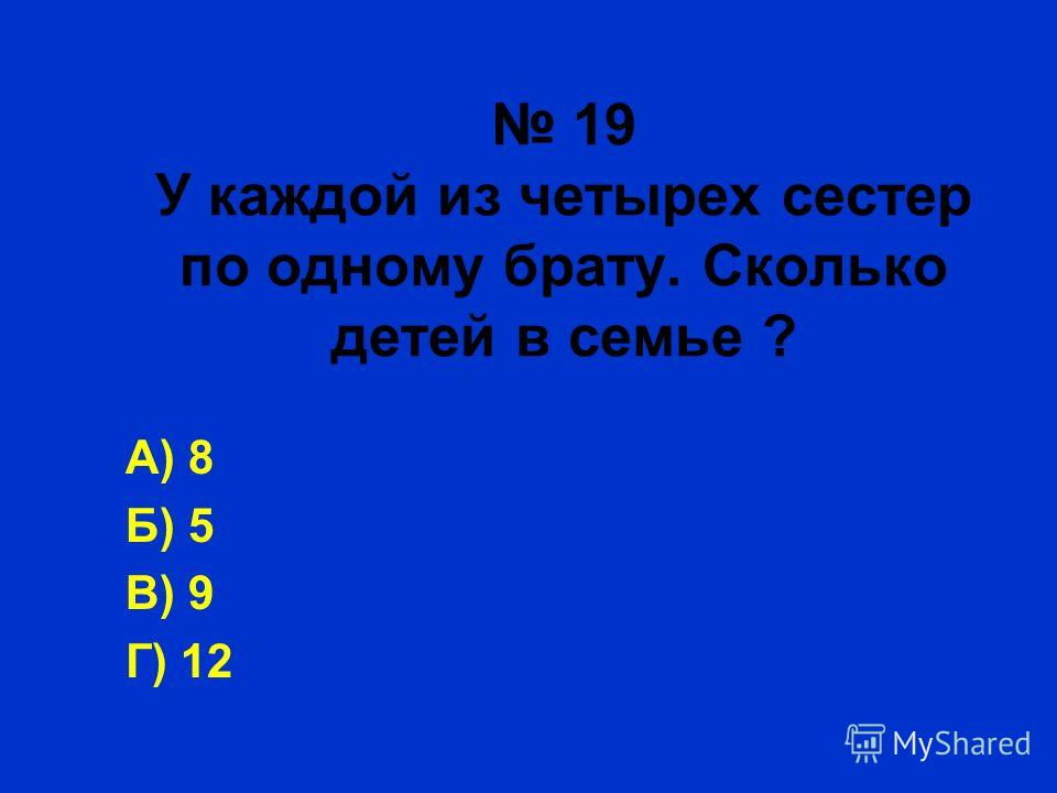 19 У каждой из четырех сестер по одному брату. Сколько детей в семье ? А) 8 Б) 5 В) 9 Г) 12