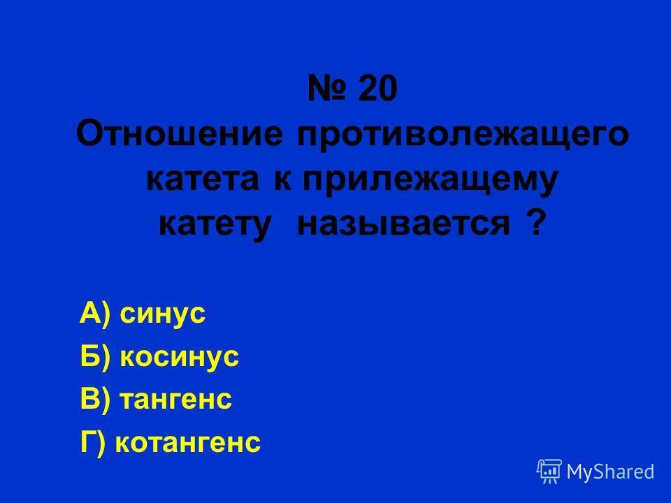 20 Отношение противолежащего катета к прилежащему катету называется ? А) синус Б) косинус В) тангенс Г) котангенс
