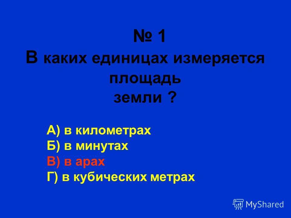 1 В каких единицах измеряется площадь земли ? А) в километрах Б) в минутах В) в арах Г) в кубических метрах