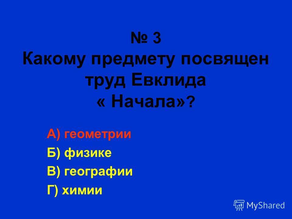 3 Какому предмету посвящен труд Евклида « Начала» ? А) геометрии Б) физике В) географии Г) химии
