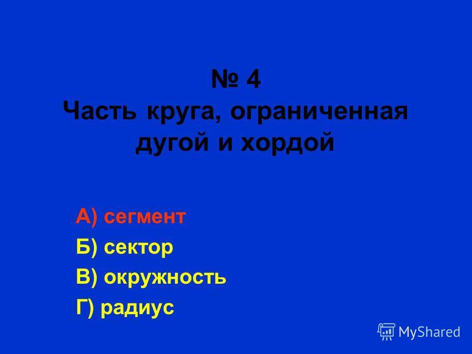 4 Часть круга, ограниченная дугой и хордой А) сегмент Б) сектор В) окружность Г) радиус