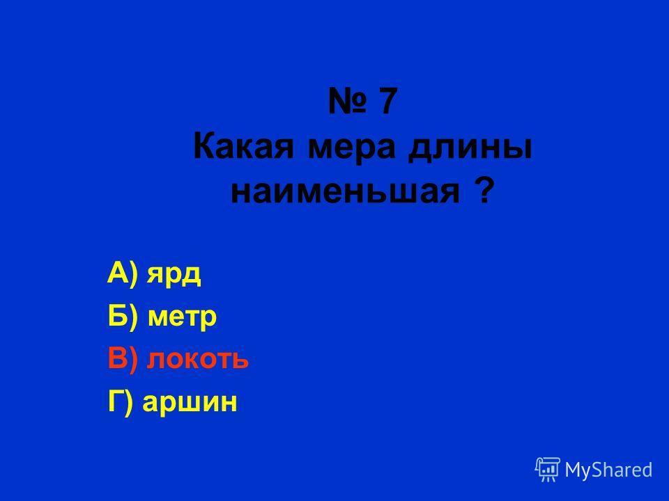 7 Какая мера длины наименьшая ? А) ярд Б) метр В) локоть Г) аршин