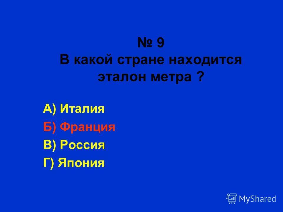 9 В какой стране находится эталон метра ? А) Италия Б) Франция В) Россия Г) Япония