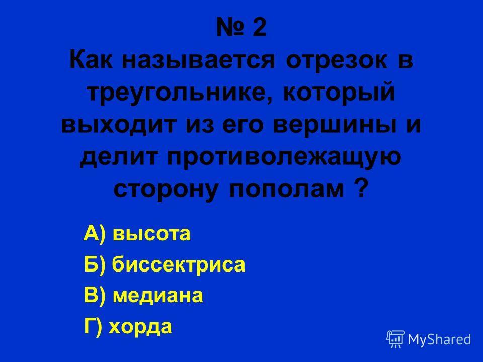 2 Как называется отрезок в треугольнике, который выходит из его вершины и делит противолежащую сторону пополам ? А) высота Б) биссектриса В) медиана Г) хорда