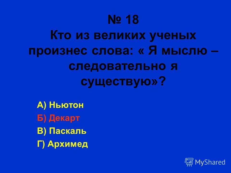 18 Кто из великих ученых произнес слова: « Я мыслю – следовательно я существую»? А) Ньютон Б) Декарт В) Паскаль Г) Архимед