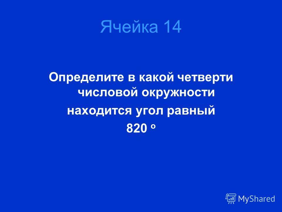 Ячейка 14 Определите в какой четверти числовой окружности находится угол равный 820 о