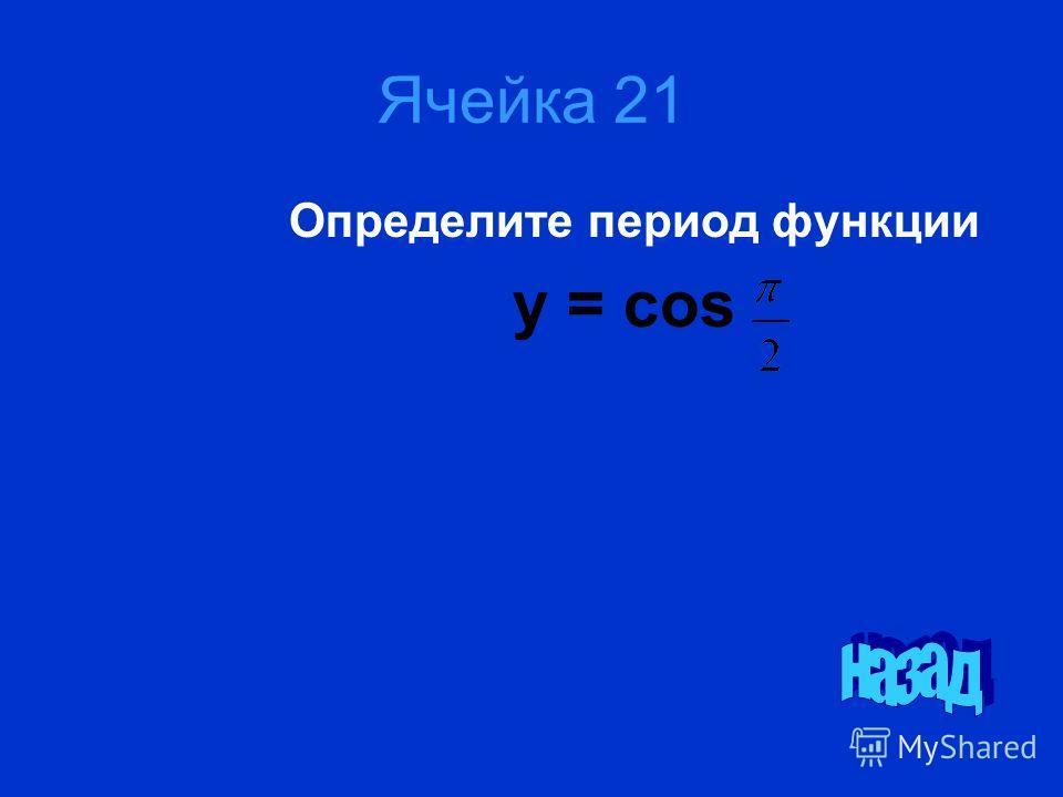 Ячейка 21 Определите период функции у = cos