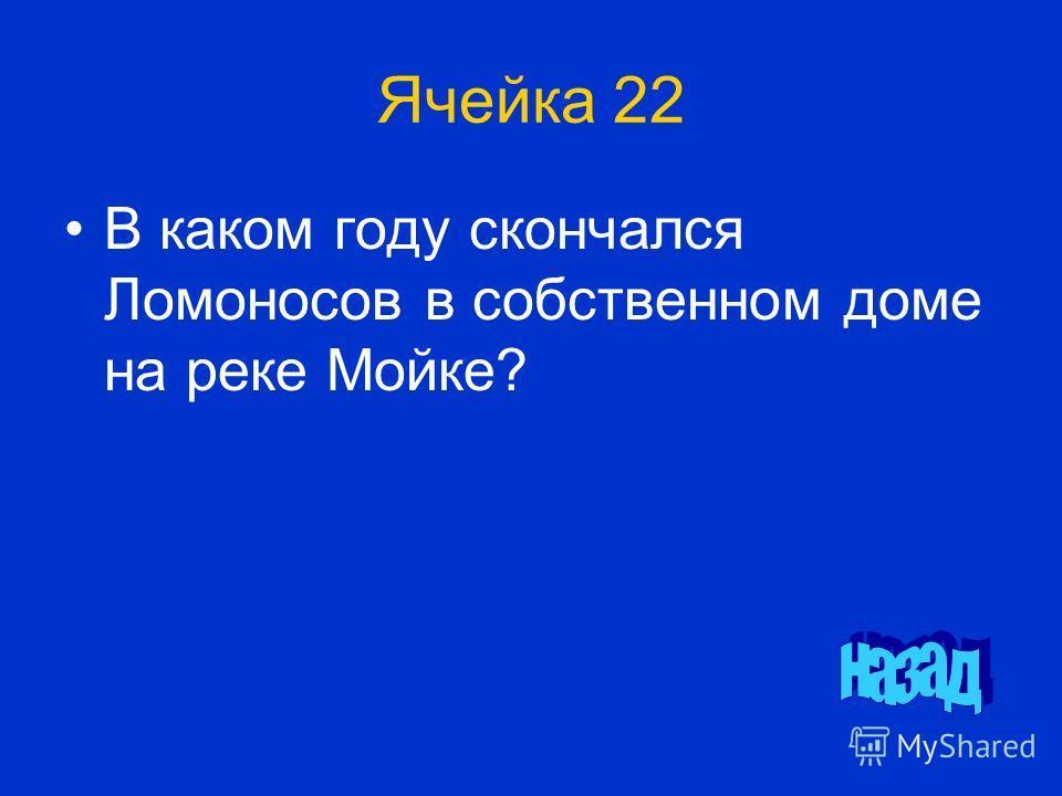 Ячейка 22 В каком году скончался Ломоносов в собственном доме на реке Мойке?