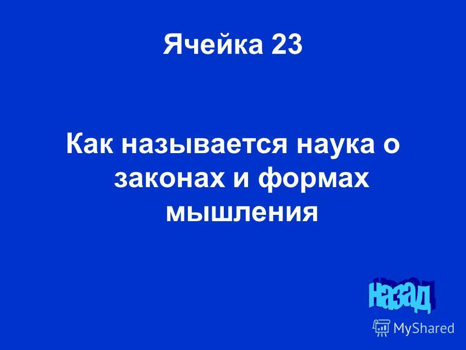 Ячейка 23 Как называется наука о законах и формах мышления