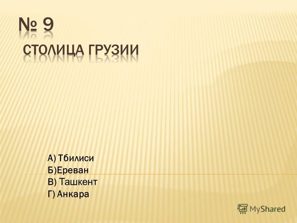 А) Тбилиси Б)Ереван В) Ташкент Г) Анкара