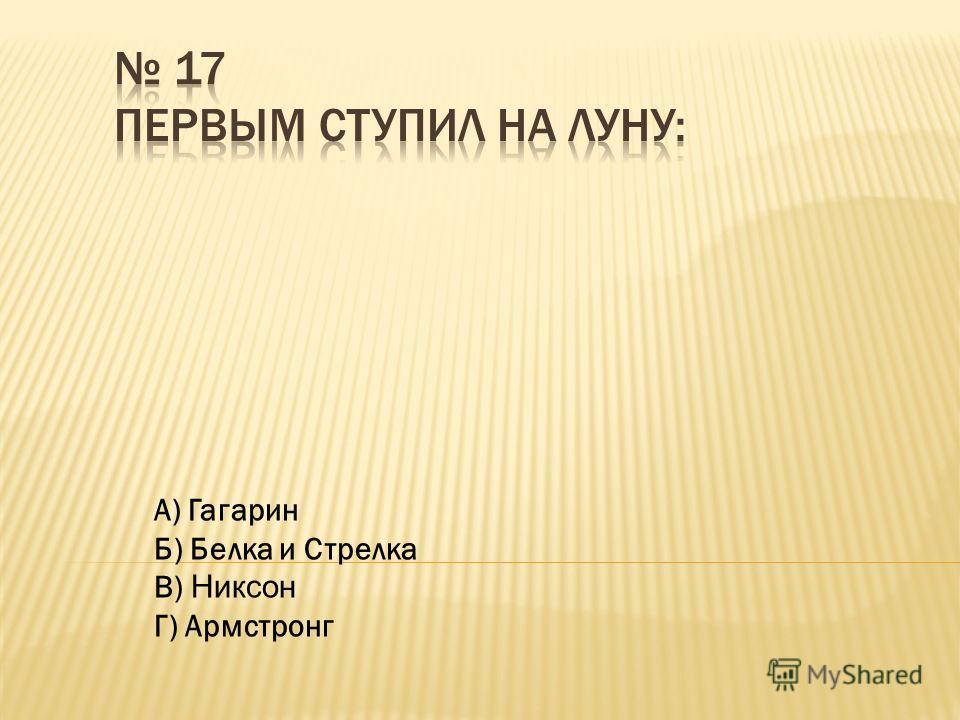 А) Гагарин Б) Белка и Стрелка В) Никсон Г) Армстронг