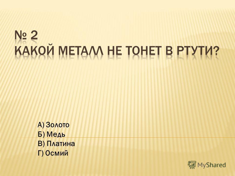 А) Золото Б) Медь В) Платина Г) Осмий