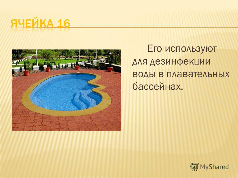 Его используют для дезинфекции воды в плавательных бассейнах.