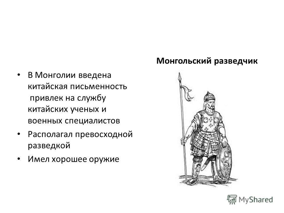 В Монголии введена китайская письменность привлек на службу китайских ученых и военных специалистов Располагал превосходной разведкой Имел хорошее оружие Монгольский разведчик