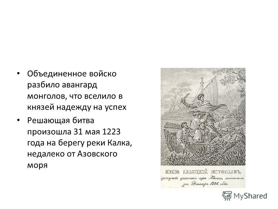 Объединенное войско разбило авангард монголов, что вселило в князей надежду на успех Решающая битва произошла 31 мая 1223 года на берегу реки Калка, недалеко от Азовского моря