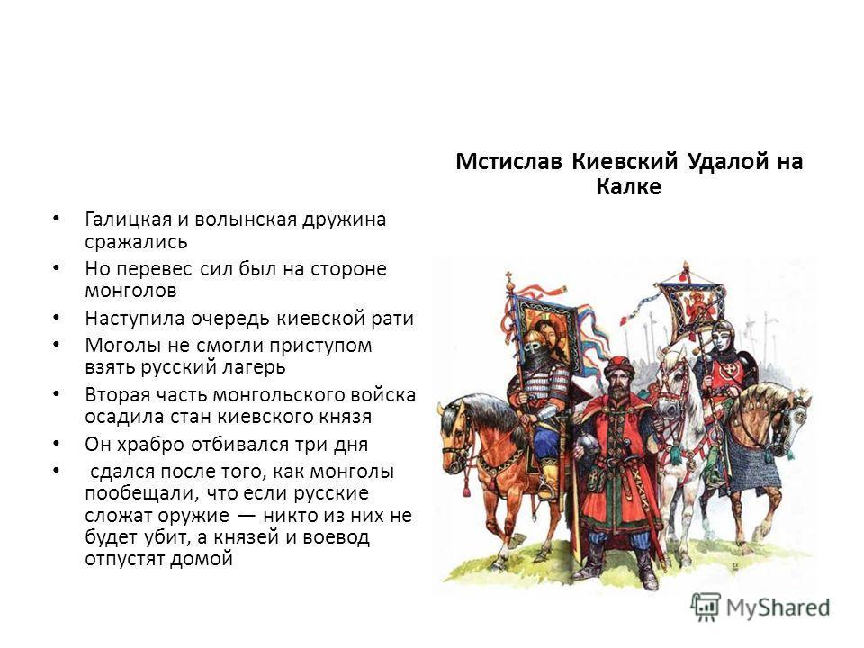 Галицкая и волынская дружина сражались Но перевес сил был на стороне монголов Наступила очередь киевской рати Моголы не смогли приступом взять русский лагерь Вторая часть монгольского войска осадила стан киевского князя Он храбро отбивался три дня сд