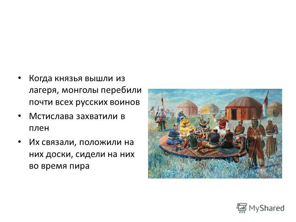 Когда князья вышли из лагеря, монголы перебили почти всех русских воинов Мстислава захватили в плен Их связали, положили на них доски, сидели на них во время пира