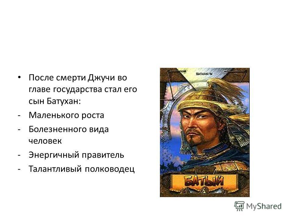 После смерти Джучи во главе государства стал его сын Батухан: -Маленького роста -Болезненного вида человек -Энергичный правитель -Талантливый полководец