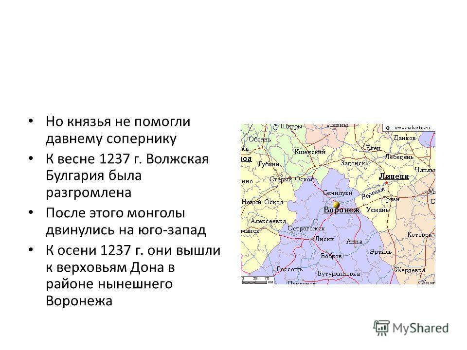 Но князья не помогли давнему сопернику К весне 1237 г. Волжская Булгария была разгромлена После этого монголы двинулись на юго-запад К осени 1237 г. они вышли к верховьям Дона в районе нынешнего Воронежа