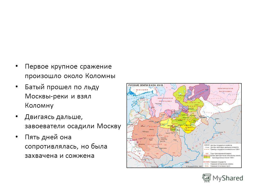 Первое крупное сражение произошло около Коломны Батый прошел по льду Москвы-реки и взял Коломну Двигаясь дальше, завоеватели осадили Москву Пять дней она сопротивлялась, но была захвачена и сожжена