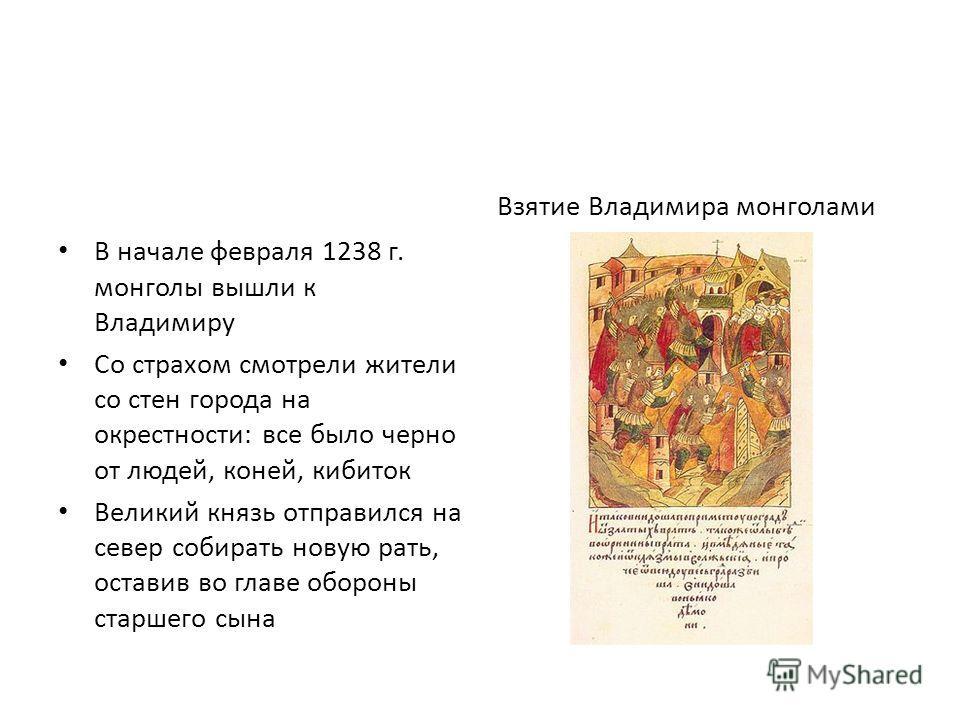 В начале февраля 1238 г. монголы вышли к Владимиру Со страхом смотрели жители со стен города на окрестности: все было черно от людей, коней, кибиток Великий князь отправился на север собирать новую рать, оставив во главе обороны старшего сына Взятие