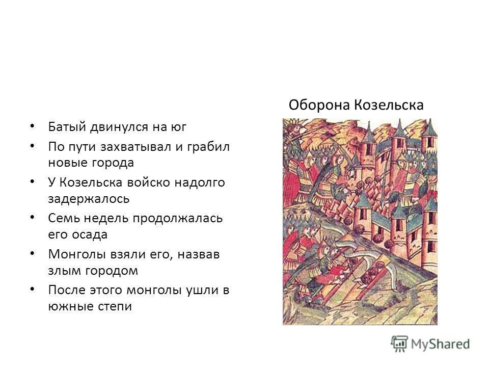 Батый двинулся на юг По пути захватывал и грабил новые города У Козельска войско надолго задержалось Семь недель продолжалась его осада Монголы взяли его, назвав злым городом После этого монголы ушли в южные степи Оборона Козельска