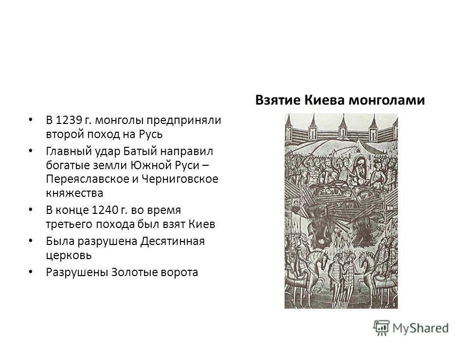 В 1239 г. монголы предприняли второй поход на Русь Главный удар Батый направил богатые земли Южной Руси – Переяславское и Черниговское княжества В конце 1240 г. во время третьего похода был взят Киев Была разрушена Десятинная церковь Разрушены Золоты
