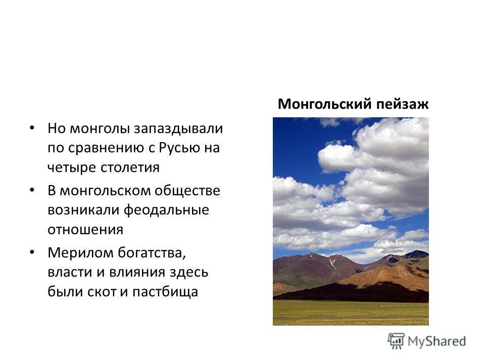 Но монголы запаздывали по сравнению с Русью на четыре столетия В монгольском обществе возникали феодальные отношения Мерилом богатства, власти и влияния здесь были скот и пастбища Монгольский пейзаж