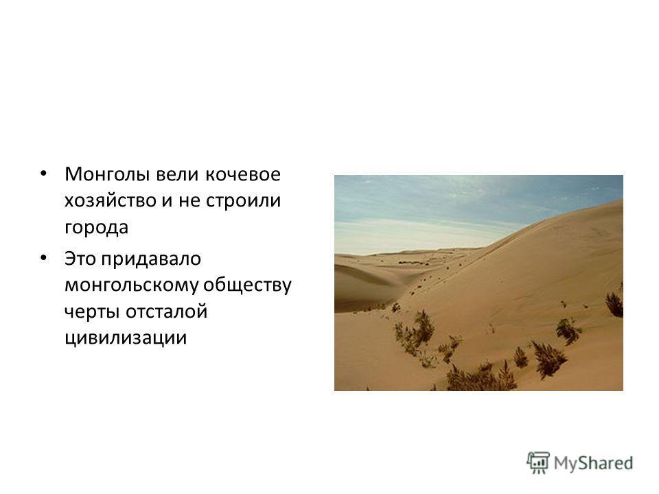 Монголы вели кочевое хозяйство и не строили города Это придавало монгольскому обществу черты отсталой цивилизации