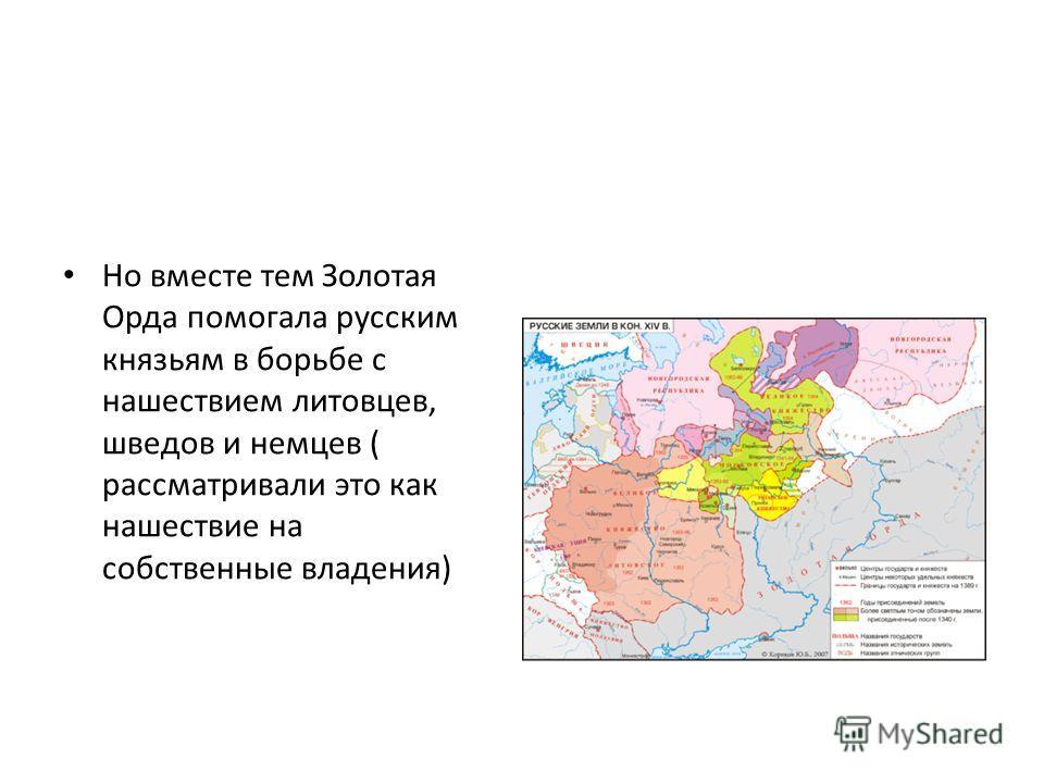 Но вместе тем Золотая Орда помогала русским князьям в борьбе с нашествием литовцев, шведов и немцев ( рассматривали это как нашествие на собственные владения)