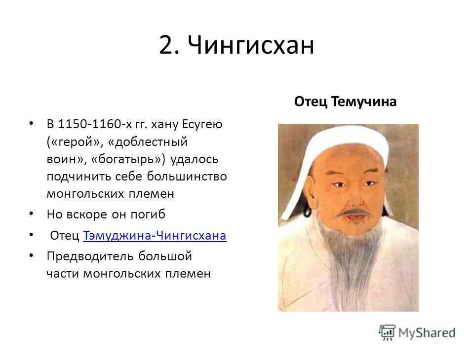 2. Чингисхан В 1150-1160-х гг. хану Есугею («герой», «доблестный воин», «богатырь») удалось подчинить себе большинство монгольских племен Но вскоре он погиб Отец Тэмуджина-ЧингисханаТэмуджина-Чингисхана Предводитель большой части монгольских племен О
