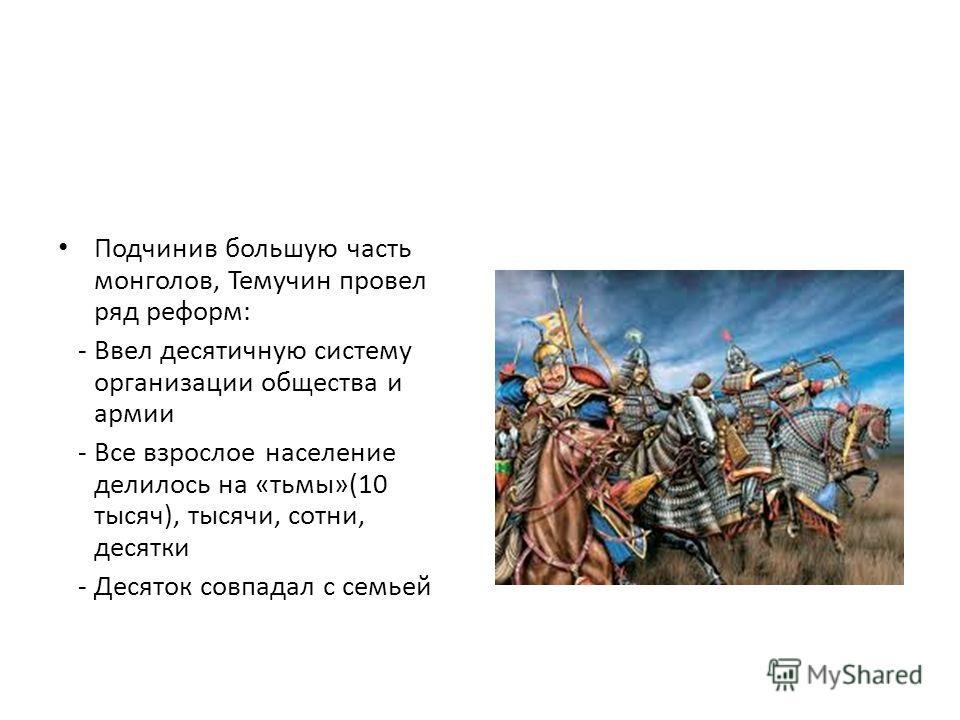 Подчинив большую часть монголов, Темучин провел ряд реформ: - Ввел десятичную систему организации общества и армии - Все взрослое население делилось на «тьмы»(10 тысяч), тысячи, сотни, десятки - Десяток совпадал с семьей