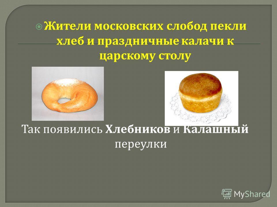 Жители московских слобод пекли хлеб и праздничные калачи к царскому столу Так появились Хлебников и Калашный переулки