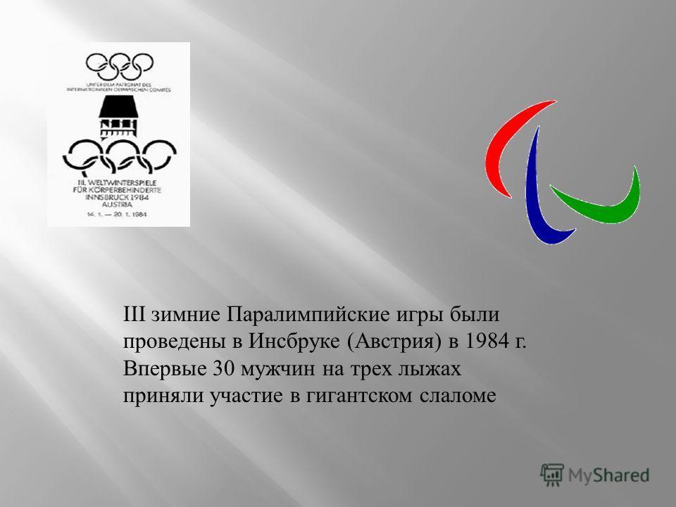 III зимние Паралимпийские игры были проведены в Инсбруке (Австрия) в 1984 г. Впервые 30 мужчин на трех лыжах приняли участие в гигантском слаломе
