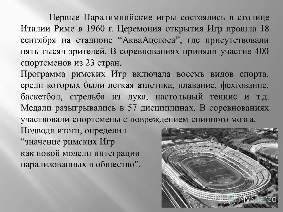 Первые Паралимпийские игры состоялись в столице Италии Риме в 1960 г. Церемония открытия Игр прошла 18 сентября на стадионе АкваАцетоса, где присутствовали пять тысяч зрителей. В соревнованиях приняли участие 400 спортсменов из 23 стран. Программа ри