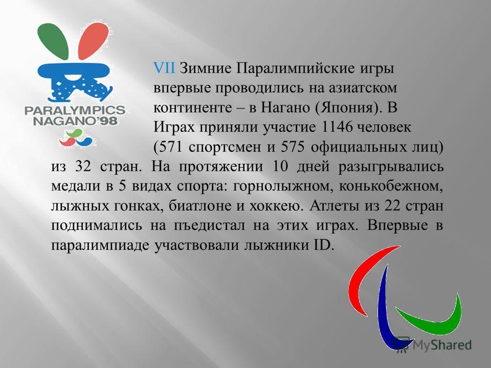 VII Зимние Паралимпийские игры впервые проводились на азиатском континенте – в Нагано (Япония). В Играх приняли участие 1146 человек (571 спортсмен и 575 официальных лиц) из 32 стран. На протяжении 10 дней разыгрывались медали в 5 видах спорта: горно