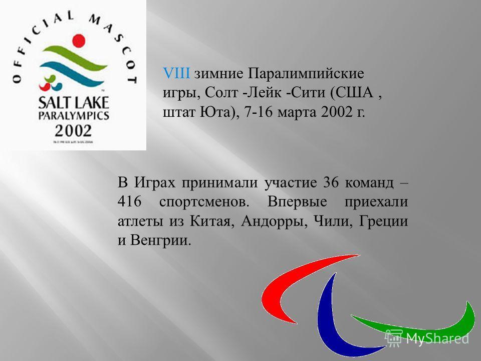 VIII зимние Паралимпийские игры, Солт -Лейк -Сити (США, штат Юта), 7-16 марта 2002 г. В Играх принимали участие 36 команд – 416 спортсменов. Впервые приехали атлеты из Китая, Андорры, Чили, Греции и Венгрии.
