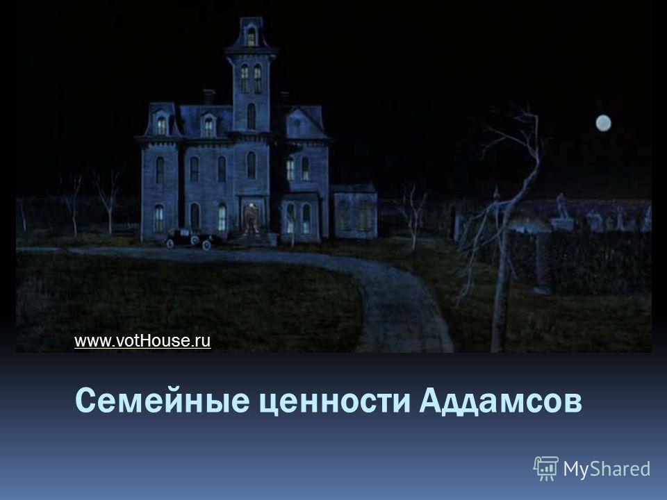 Семейные ценности Аддамсов www.votHouse.ru