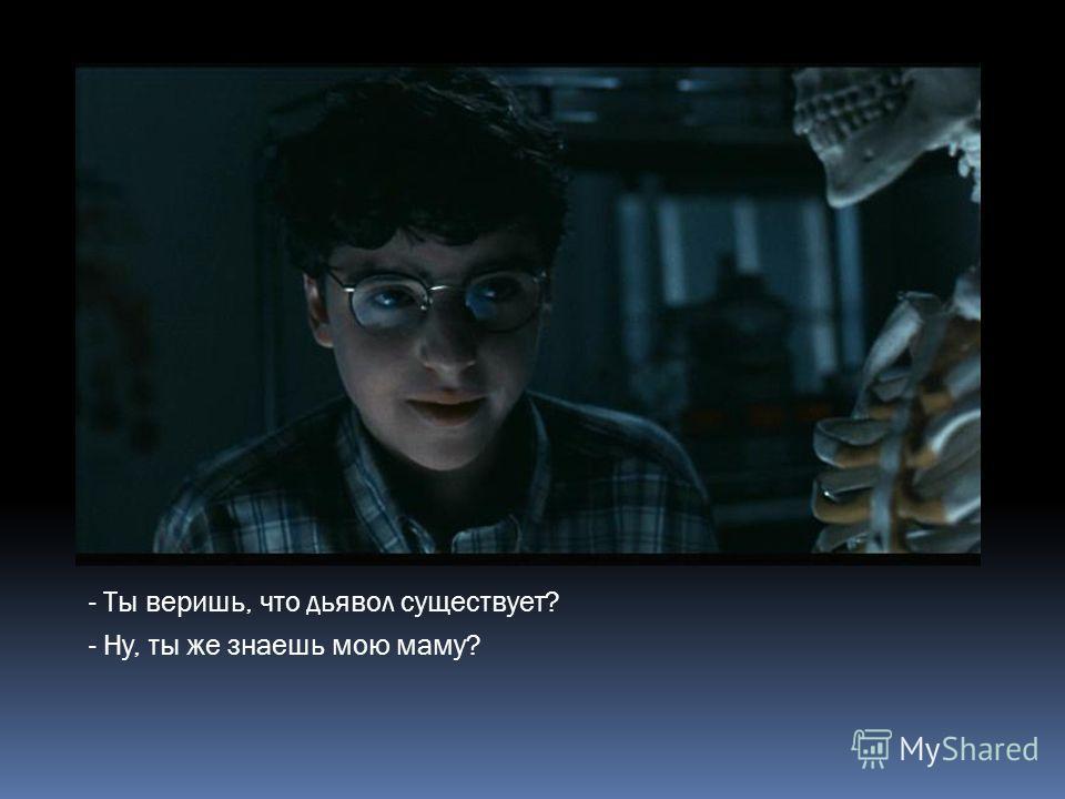 - Ты веришь, что дьявол существует? - Ну, ты же знаешь мою маму?