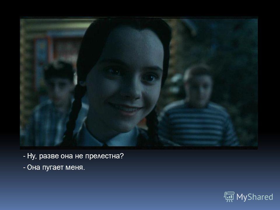 - Ну, разве она не прелестна? - Она пугает меня.