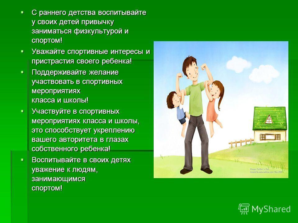 С раннего детства воспитывайте у своих детей привычку заниматься физкультурой и спортом! С раннего детства воспитывайте у своих детей привычку заниматься физкультурой и спортом! Уважайте спортивные интересы и пристрастия своего ребенка! Уважайте спор