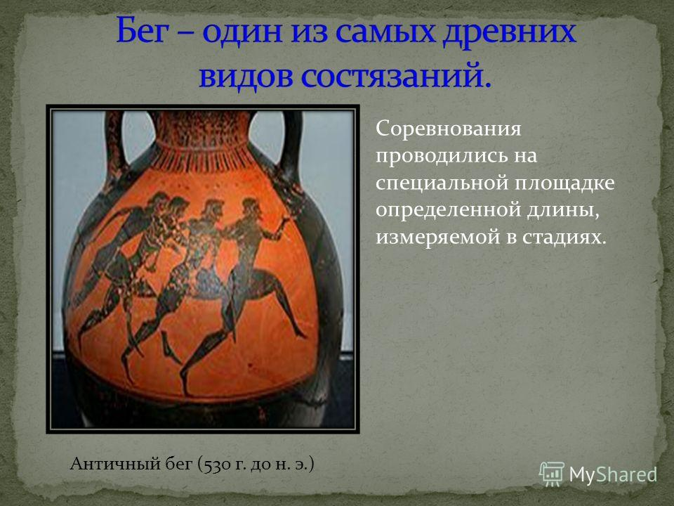 Античный бег (530 г. до н. э.) Соревнования проводились на специальной площадке определенной длины, измеряемой в стадиях.