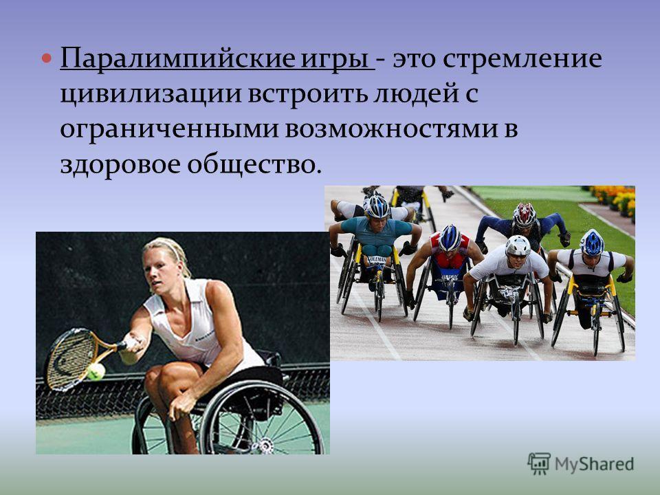 Паралимпийские игры - это стремление цивилизации встроить людей с ограниченными возможностями в здоровое общество.