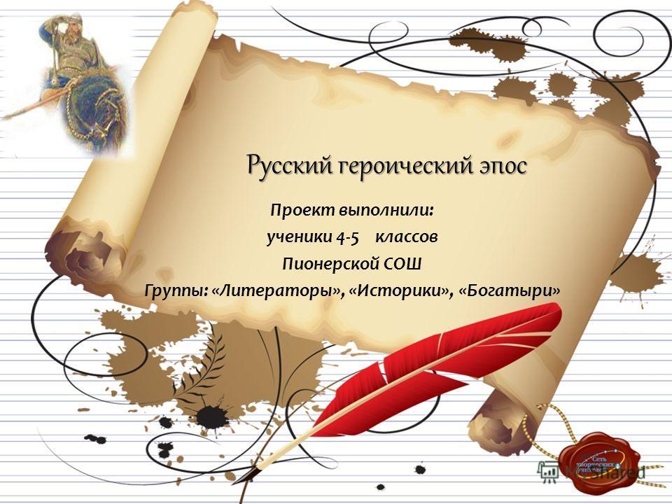 Русский героический эпос Проект выполнили: ученики 4-5 классов Пионерской СОШ Группы: «Литераторы», «Историки», «Богатыри»
