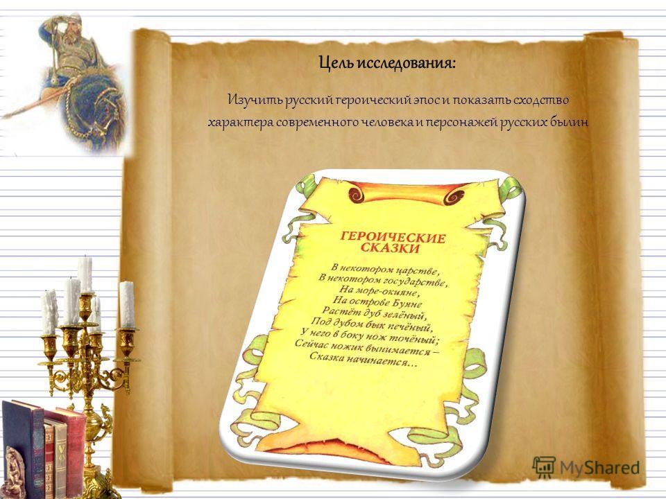 Цель исследования: Изучить русский героический эпос и показать сходство характера современного человека и персонажей русских былин