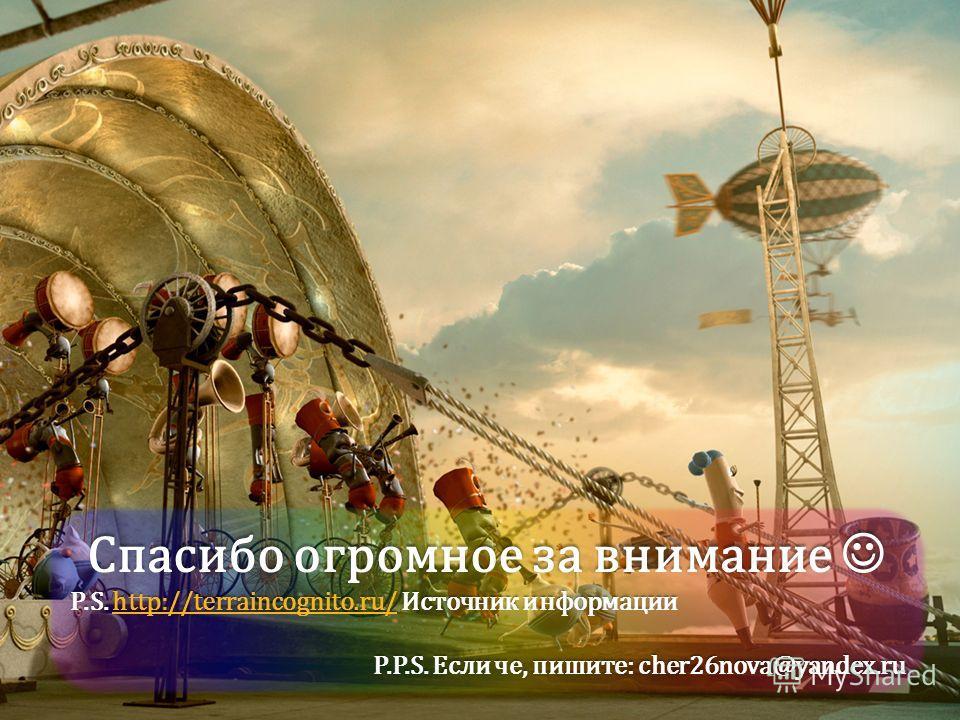 Спасибо огромное за внимание Спасибо огромное за внимание P.S. http://terraincognito.ru/ Источник информации http://terraincognito.ru/ P.P.S. Если че, пишите: cher26nova@yandex.ru