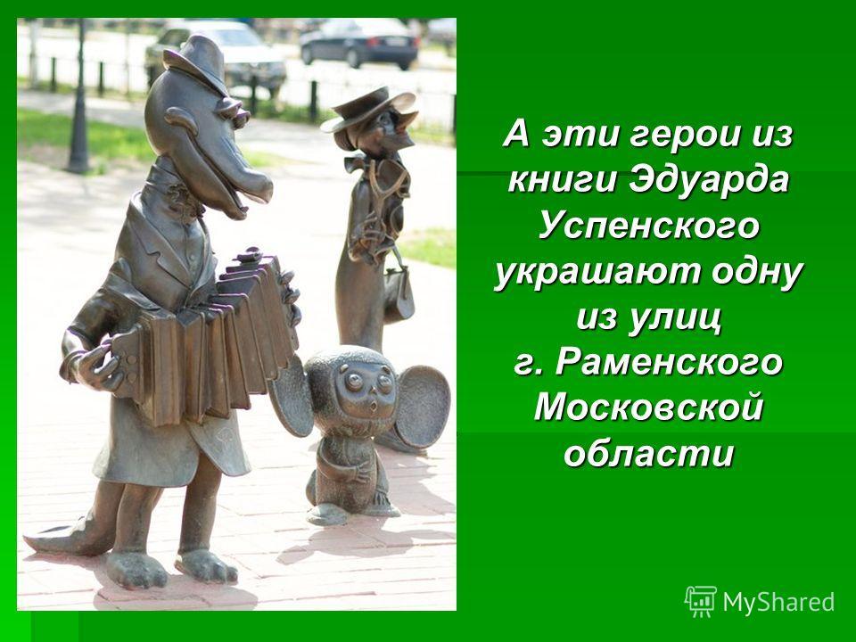 А эти герои из книги Эдуарда Успенского украшают одну из улиц г. Раменского Московской области